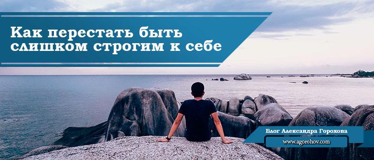 Как перестать быть слишком строгим к себе саморазвитие Блог Александра Горохова